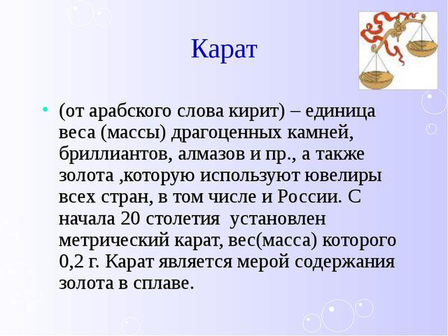 Карат (от арабского слова кирит) – единица веса (массы) драгоценных камней, б...