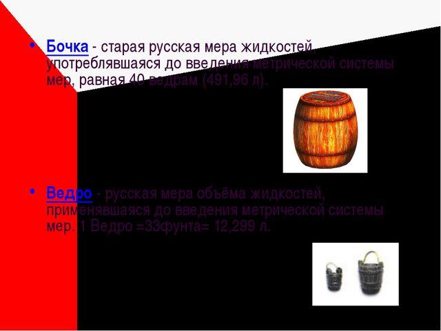 Бочка - старая русская мера жидкостей, употреблявшаяся до введения метрическо...