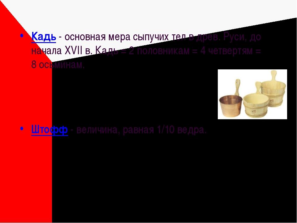 Кадь - основная мера сыпучих тел в древ. Руси, до начала XVII в. Кадь = 2 пол...