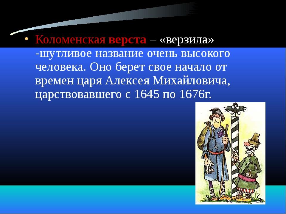 Коломенская верста – «верзила» -шутливое название очень высокого человека. Он...