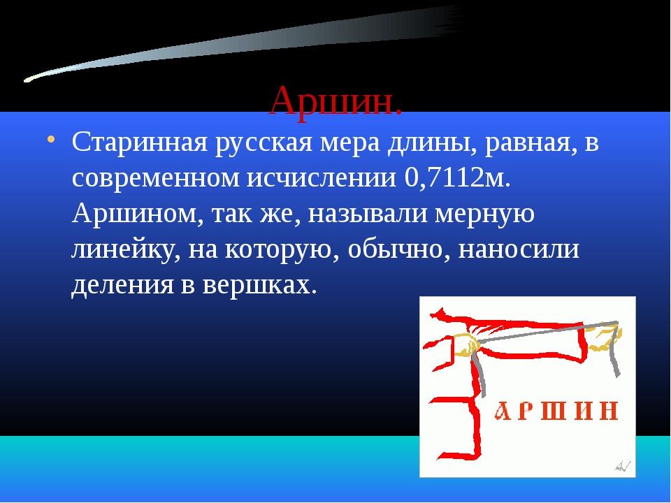 Аршин. Старинная русская мера длины, равная, в современном исчислении 0,7112м...