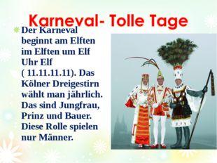 Der Karneval beginnt am Elften im Elften um Elf Uhr Elf ( 11.11.11.11). Das K