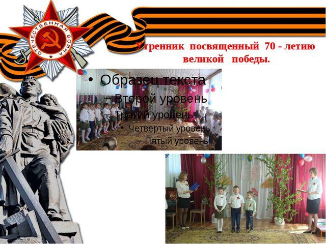 Утренник посвященный 70 - летию великой победы.