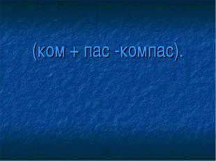 (ком + пас -компас).