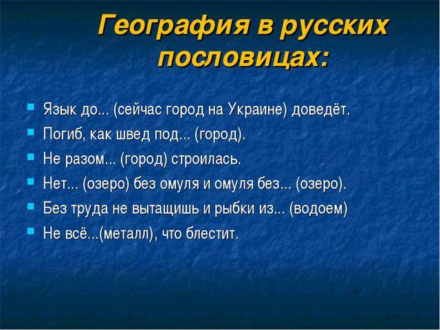 География в русских пословицах: Язык до... (сейчас город на Украине) доведёт....