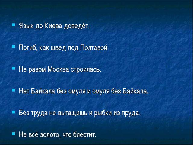 Язык до Киева доведёт. Погиб, как швед под Полтавой Не разом Москва строилась...