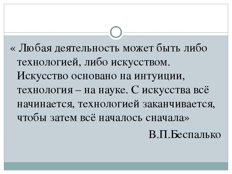 « Любая деятельность может быть либо технологией, либо искусством. Искусство...