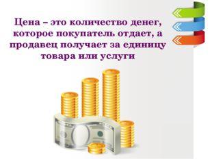 Цена – это количество денег, которое покупатель отдает, а продавец получает з