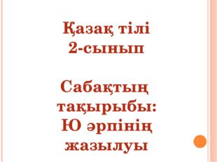 Қазақ тілі 2-сынып Сабақтың тақырыбы: Ю әрпінің жазылуы