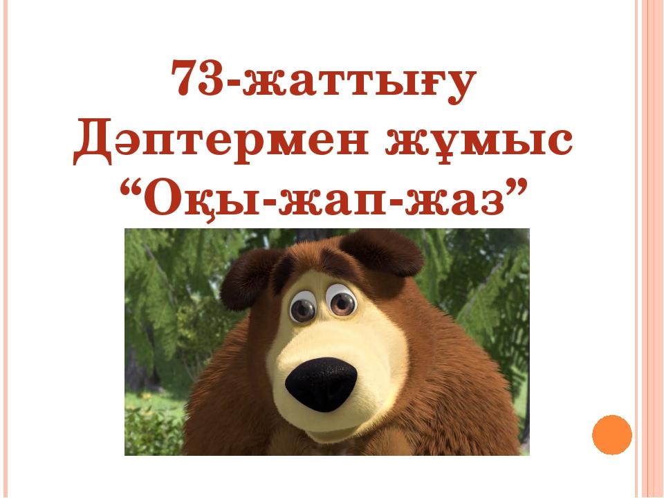 """73-жаттығу Дәптермен жұмыс """"Оқы-жап-жаз"""""""