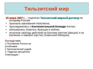 Тильзитский мир 25 июня 1807 г. - подписан Тильзитский мирный договор по кото