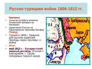 Русско-турецкая война 1806-1812 гг. Причины: попытка ослабить влияние Османск