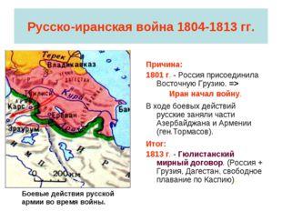 Русско-иранская война 1804-1813 гг. Причина: 1801 г. - Россия присоединила Во