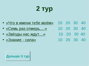 2 тур «Что в имени тебе моём» 10 20 30 40 «Семь раз отмерь,…» 10 20 30 40 «Зв