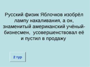 Русский физик Яблочков изобрёл лампу накаливания, а он, знаменитый американск
