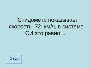 Спидометр показывает скорость 72 км/ч, в системе СИ это равно… 2 тур