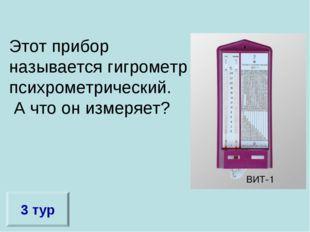 Этот прибор называется гигрометр психрометрический. А что он измеряет? 3 тур