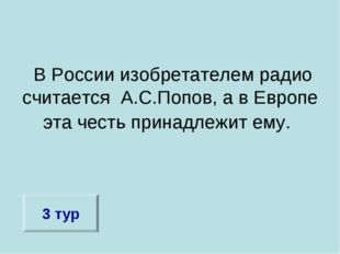 В России изобретателем радио считается А.С.Попов, а в Европе эта честь прина