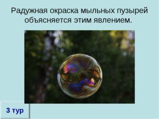 Радужная окраска мыльных пузырей объясняется этим явлением. 3 тур