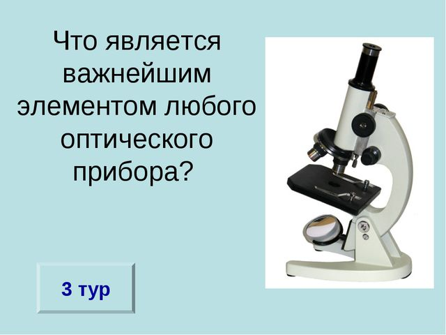 Что является важнейшим элементом любого оптического прибора? 3 тур