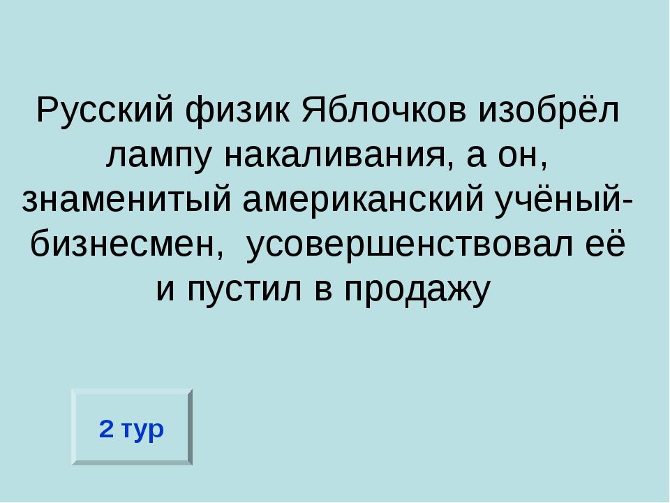 Русский физик Яблочков изобрёл лампу накаливания, а он, знаменитый американск...