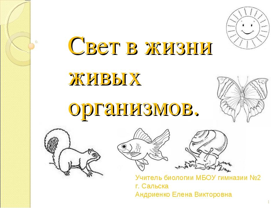 Свет в жизни живых организмов. * Учитель биологии МБОУ гимназии №2 г. Сальска...