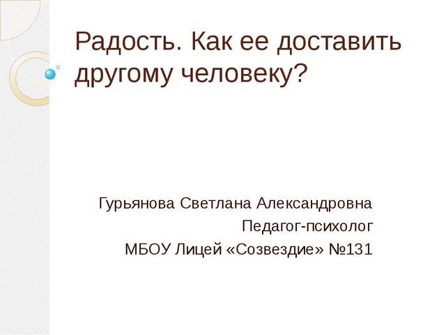 Радость. Как ее доставить другому человеку? Гурьянова Светлана Александровна...