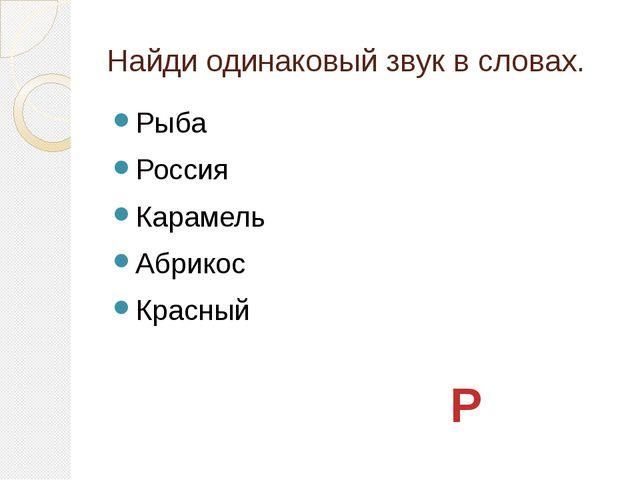Найди одинаковый звук в словах. Рыба Россия Карамель Абрикос Красный Р