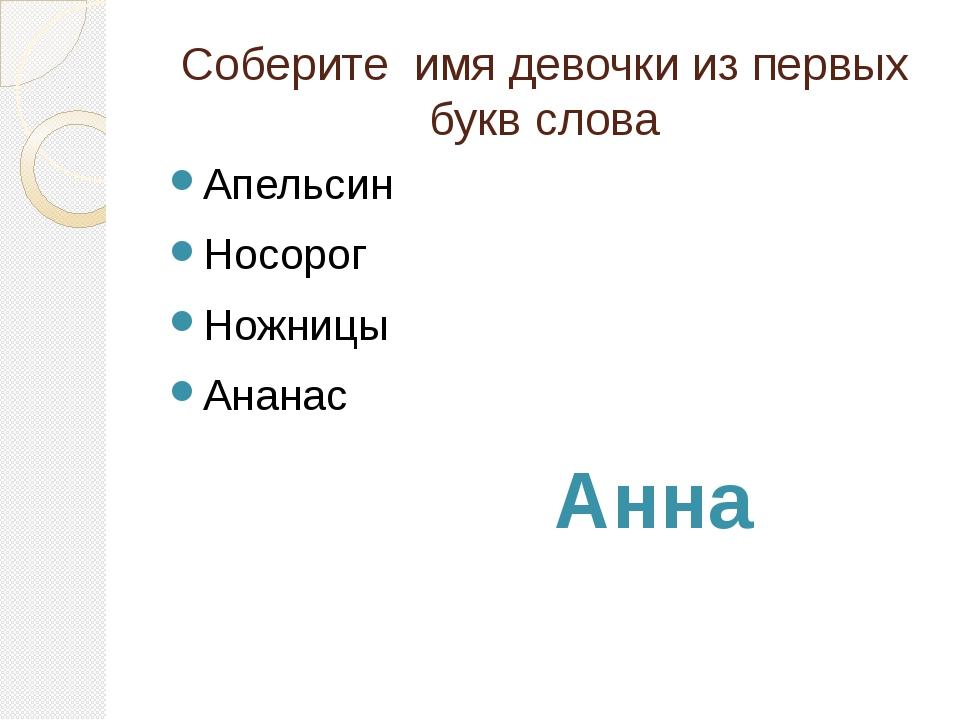 Соберите имя девочки из первых букв слова Апельсин Носорог Ножницы Ананас Анна