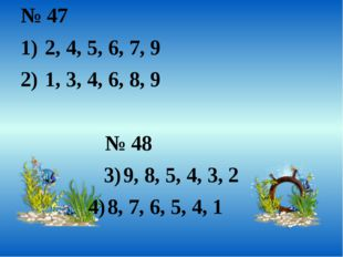 № 47 2, 4, 5, 6, 7, 9 1, 3, 4, 6, 8, 9 № 48 9, 8, 5, 4, 3, 2 8, 7, 6, 5, 4, 1
