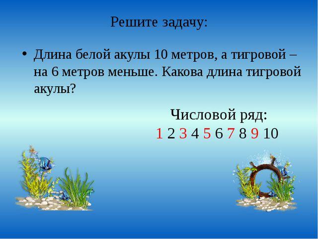 Решите задачу: Длина белой акулы 10 метров, а тигровой – на 6 метров меньше....