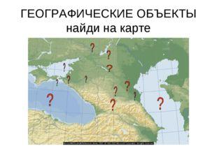 ГЕОГРАФИЧЕСКИЕ ОБЪЕКТЫ найди на карте