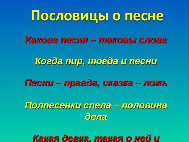 Какова песня – таковы слова Когда пир, тогда и песни Песни – правда, сказка...