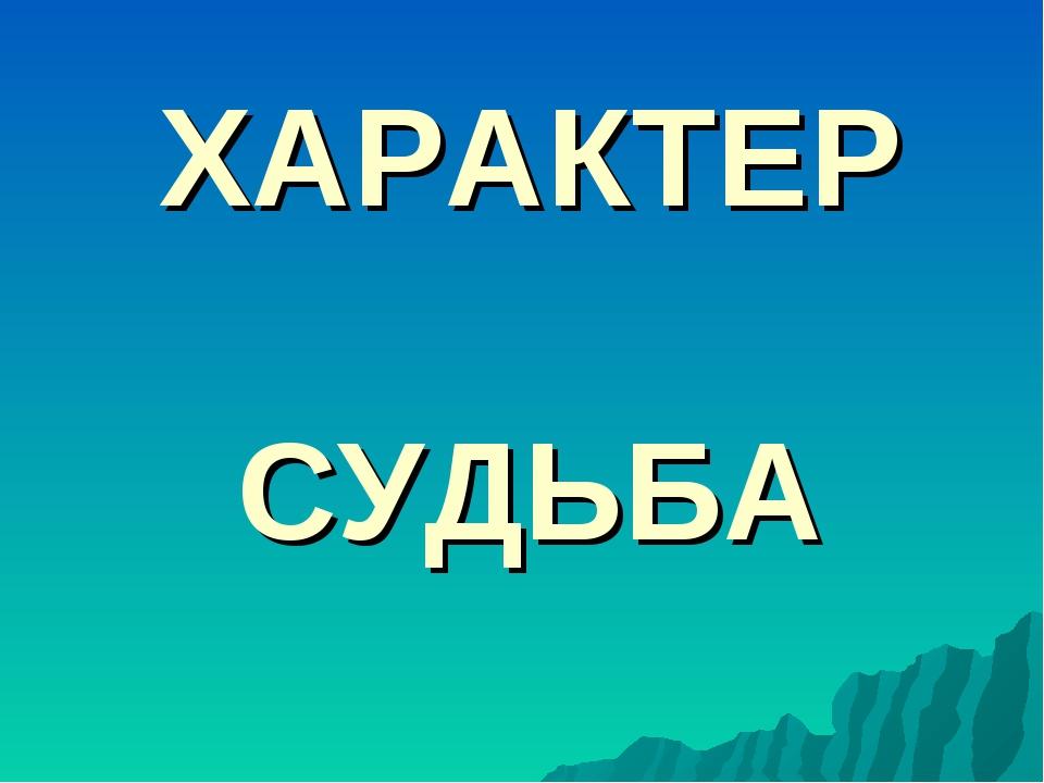 ХАРАКТЕР СУДЬБА