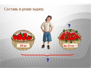 19 кг на 23 кг > Составь и реши задачу.
