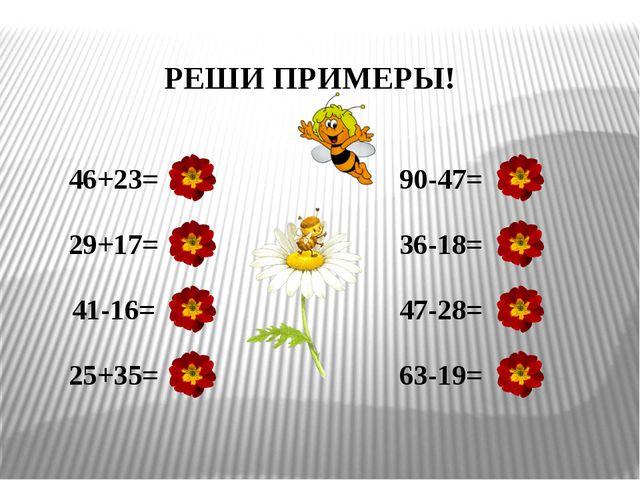 46+23= 29+17= 41-16= 25+35= 90-47= 36-18= 47-28= 63-19= РЕШИ ПРИМЕРЫ! 69 46 2...