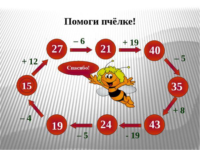 15 + 12 – 5 - 19 + 8 – 5 + 19 – 6 27 19 24 43 35 40 21 Спасибо! – 4 Помоги п...
