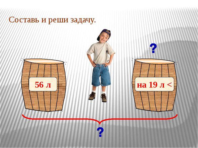 Составь и реши задачу. 56 л на 19 л <