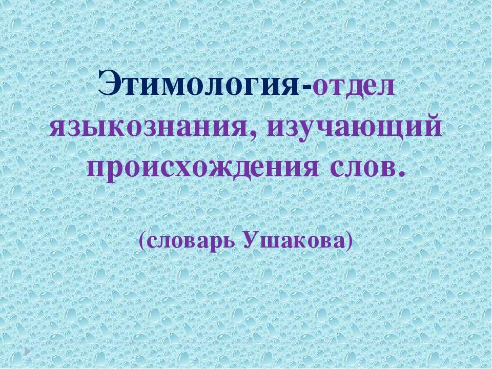 Этимология-отдел языкознания, изучающий происхождения слов. (словарь Ушакова)