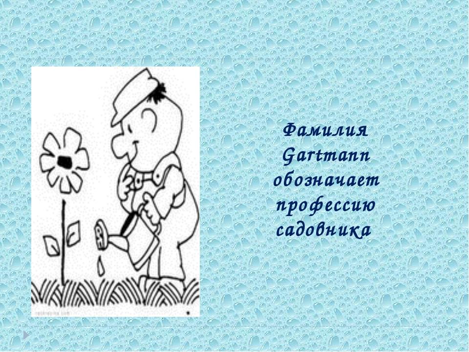 Фамилия Gartmann обозначает профессию садовника
