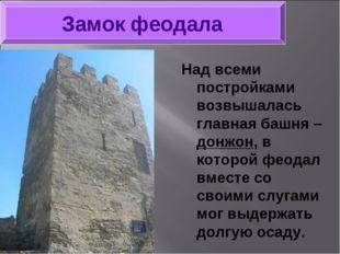 Над всеми постройками возвышалась главная башня – донжон, в которой феодал вм
