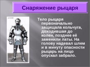 Тело рыцаря первоначально защищала кольчуга, доходившая до колен, позднее её