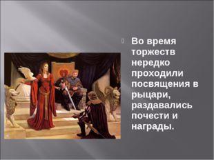 Во время торжеств нередко проходили посвящения в рыцари, раздавались почести