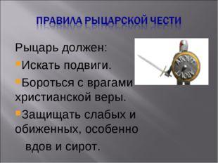 Рыцарь должен: Искать подвиги. Бороться с врагами христианской веры. Защищать