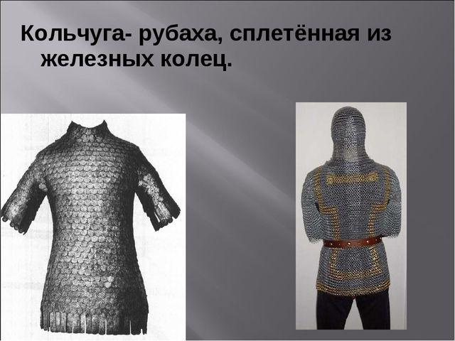 Кольчуга- рубаха, сплетённая из железных колец.