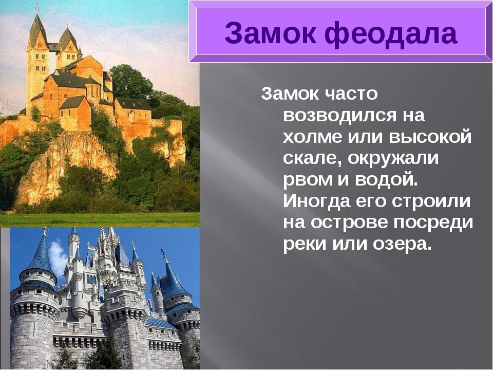 Замок часто возводился на холме или высокой скале, окружали рвом и водой. Ино...