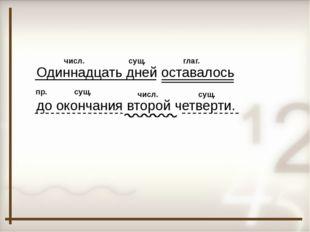 Одиннадцать дней оставалось до окончания второй четверти. числ. числ. сущ. гл