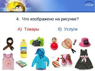 4. Что изображено на рисунке? А) Товары б) Услуги LOGO