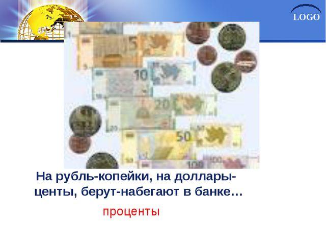 НаНа рубль-копейки, на доллары- центы, берут-набегают в банке… проценты LOGO