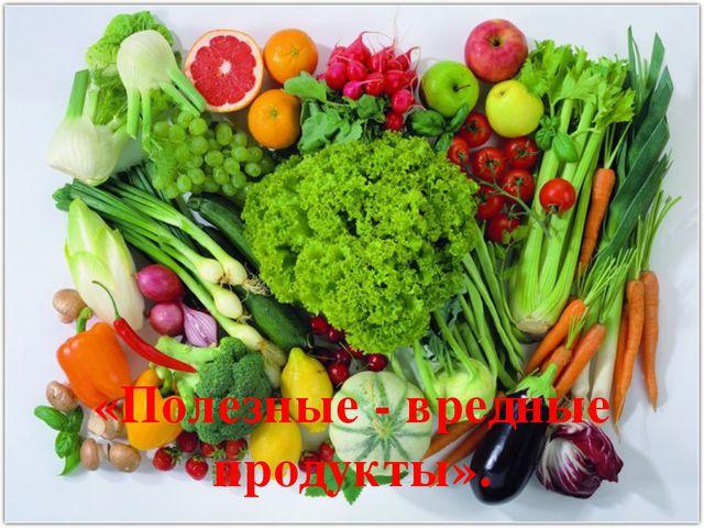 «Полезные - вредные продукты».